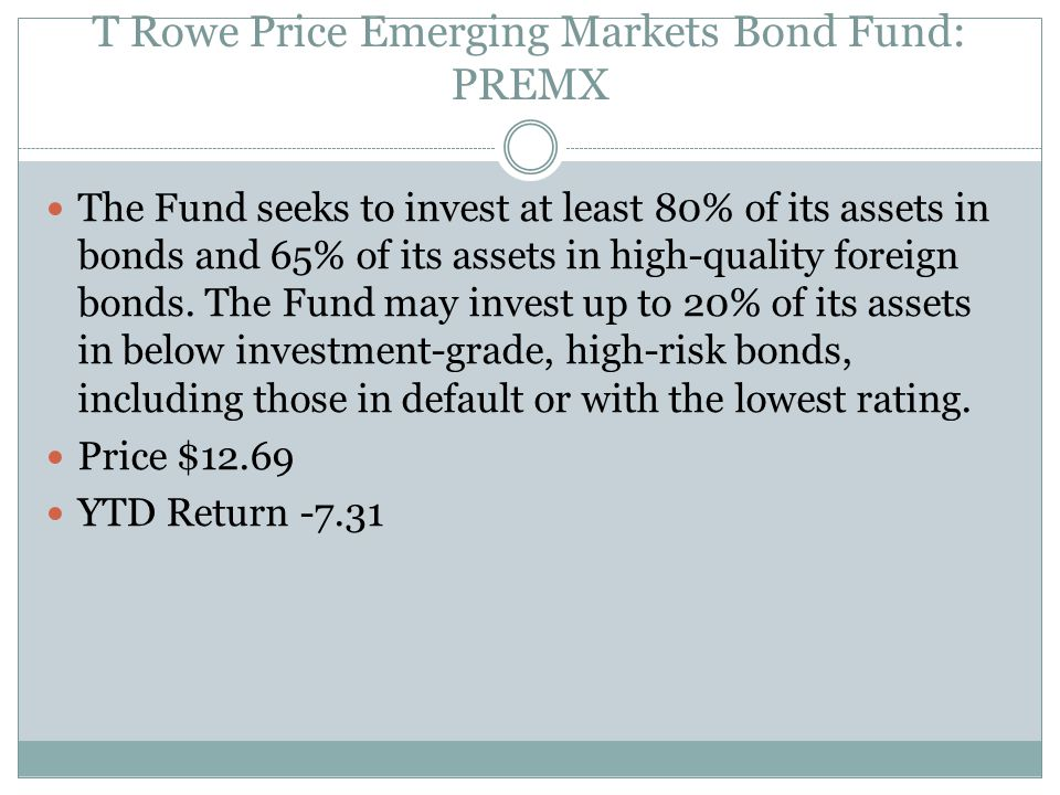 T Rowe Price Emerging Markets Bond Fund: PREMX The Fund seeks to invest at least 80% of its assets in bonds and 65% of its assets in high-quality fore