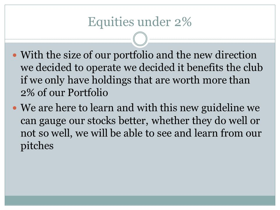 Equities under 2% With the size of our portfolio and the new direction we decided to operate we decided it benefits the club if we only have holdings that are worth more than 2% of our Portfolio We are here to learn and with this new guideline we can gauge our stocks better, whether they do well or not so well, we will be able to see and learn from our pitches