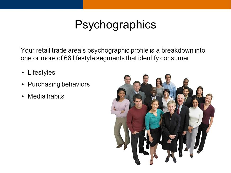 Your retail trade areas psychographic profile is a breakdown into one or more of 66 lifestyle segments that identify consumer: Lifestyles Purchasing b