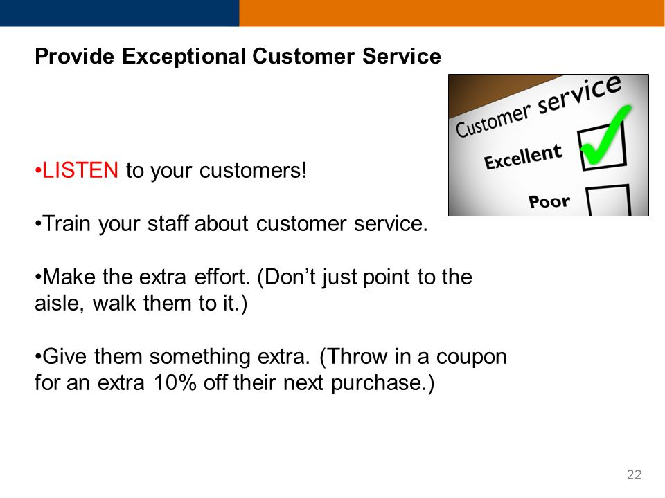 22 Provide Exceptional Customer Service LISTEN to your customers! Train your staff about customer service. Make the extra effort. (Dont just point to