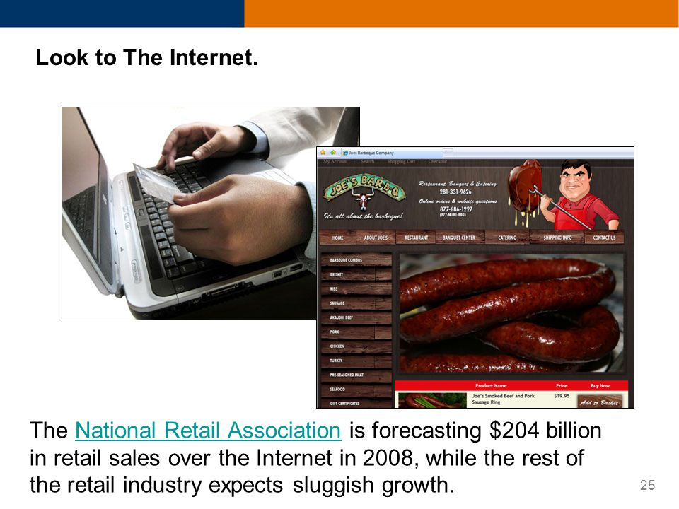 25 Look to The Internet. The National Retail Association is forecasting $204 billion in retail sales over the Internet in 2008, while the rest of the