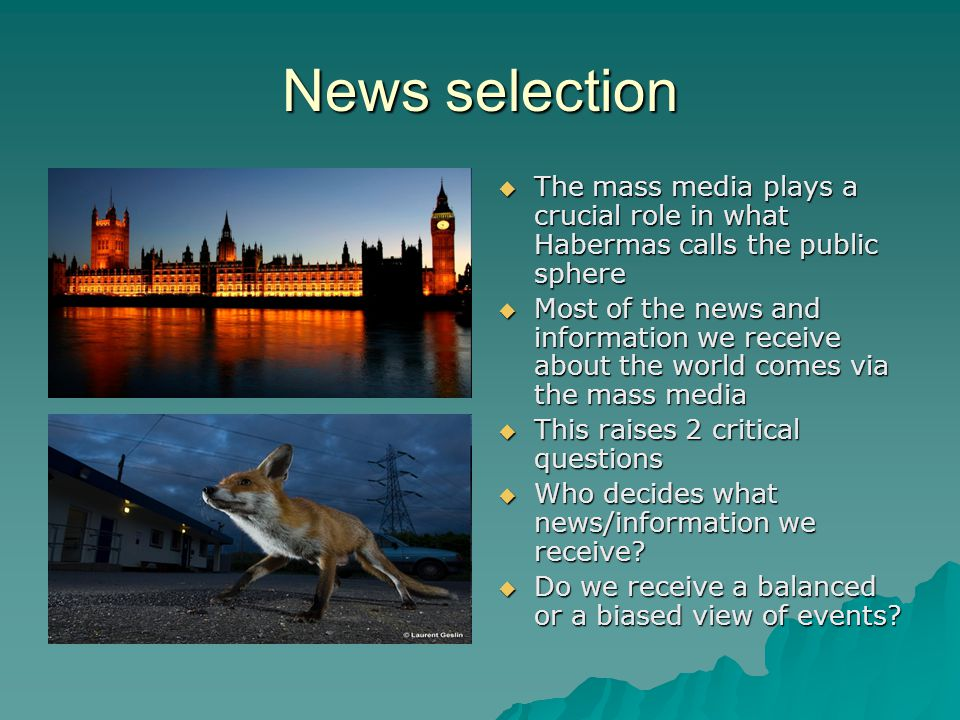 News selection The mass media plays a crucial role in what Habermas calls the public sphere The mass media plays a crucial role in what Habermas calls the public sphere Most of the news and information we receive about the world comes via the mass media Most of the news and information we receive about the world comes via the mass media This raises 2 critical questions This raises 2 critical questions Who decides what news/information we receive.