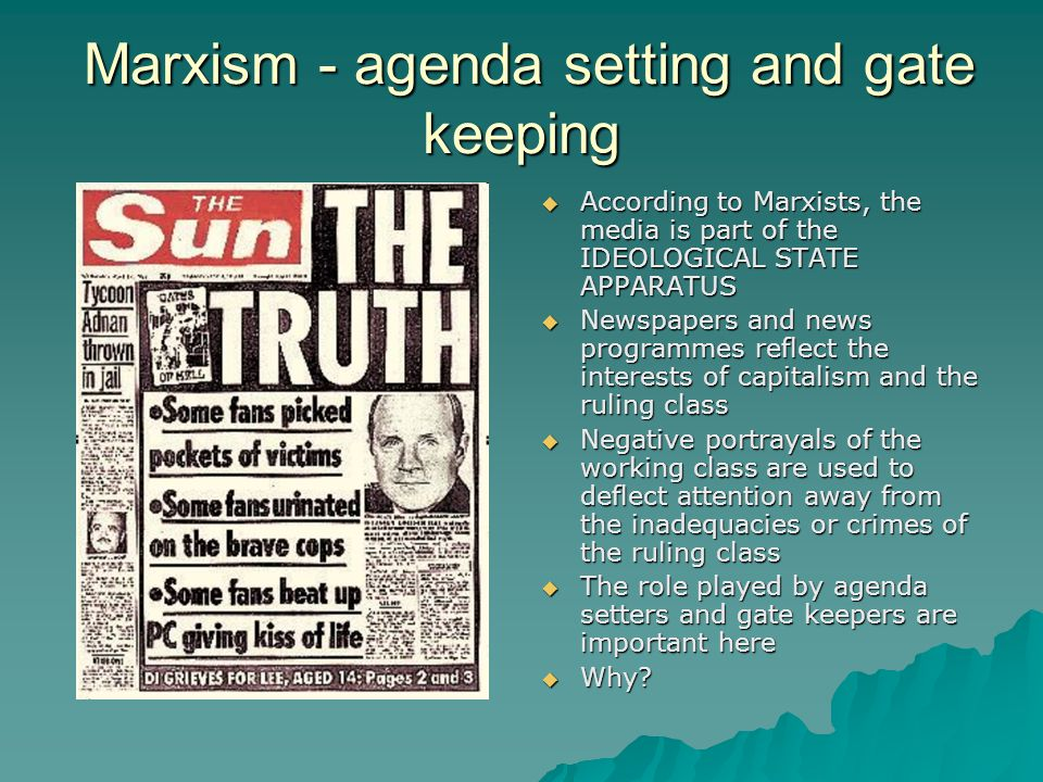 Marxism - agenda setting and gate keeping Marxism - agenda setting and gate keeping According to Marxists, the media is part of the IDEOLOGICAL STATE APPARATUS According to Marxists, the media is part of the IDEOLOGICAL STATE APPARATUS Newspapers and news programmes reflect the interests of capitalism and the ruling class Newspapers and news programmes reflect the interests of capitalism and the ruling class Negative portrayals of the working class are used to deflect attention away from the inadequacies or crimes of the ruling class Negative portrayals of the working class are used to deflect attention away from the inadequacies or crimes of the ruling class The role played by agenda setters and gate keepers are important here The role played by agenda setters and gate keepers are important here Why.