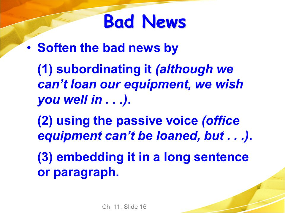 Ch. 11, Slide 16 Bad News Soften the bad news by (1) subordinating it (although we cant loan our equipment, we wish you well in...). (2) using the pas