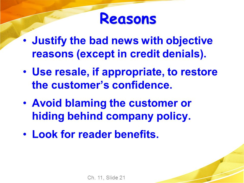 Ch. 11, Slide 21 Reasons Justify the bad news with objective reasons (except in credit denials). Use resale, if appropriate, to restore the customers
