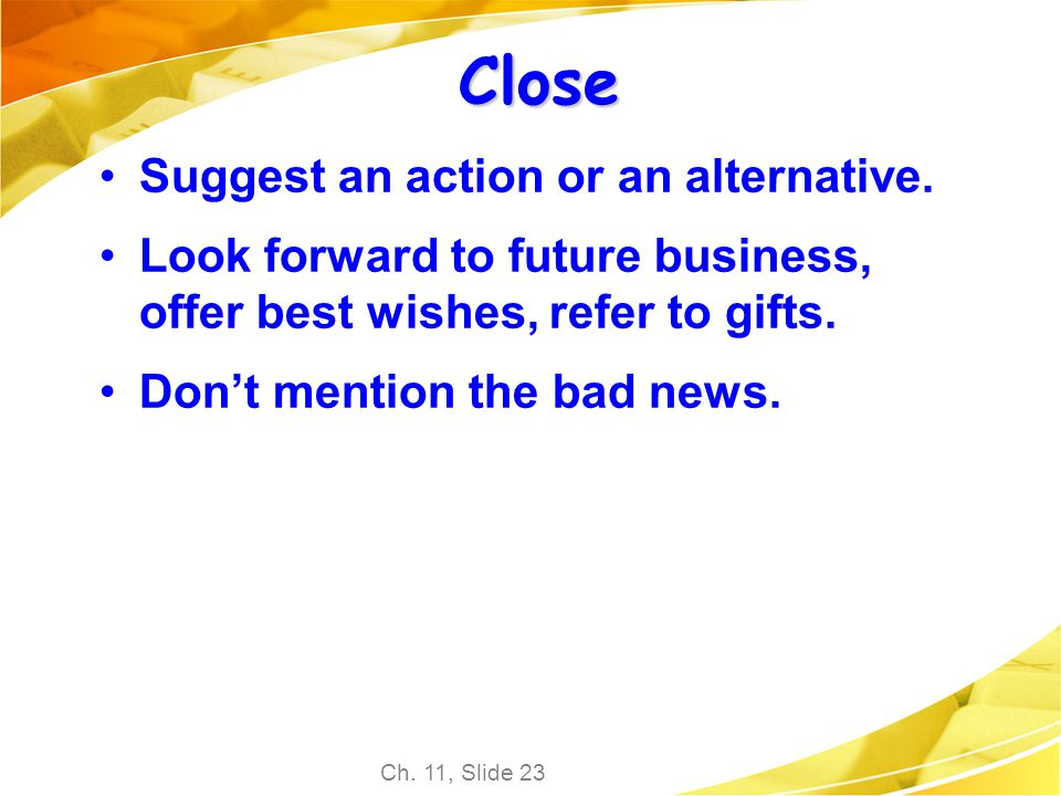 Ch. 11, Slide 23 Close Suggest an action or an alternative. Look forward to future business, offer best wishes, refer to gifts. Dont mention the bad n