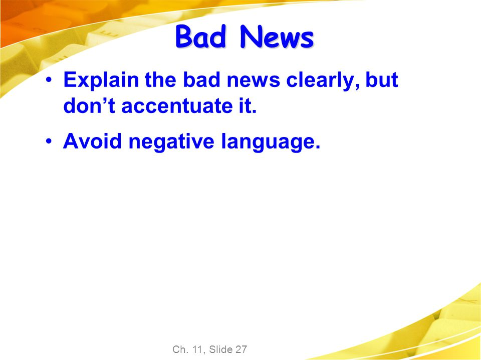 Ch. 11, Slide 27 Bad News Explain the bad news clearly, but dont accentuate it. Avoid negative language.