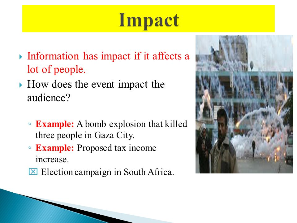 Information has impact if it affects a lot of people. How does the event impact the audience? Example: A bomb explosion that killed three people in Ga