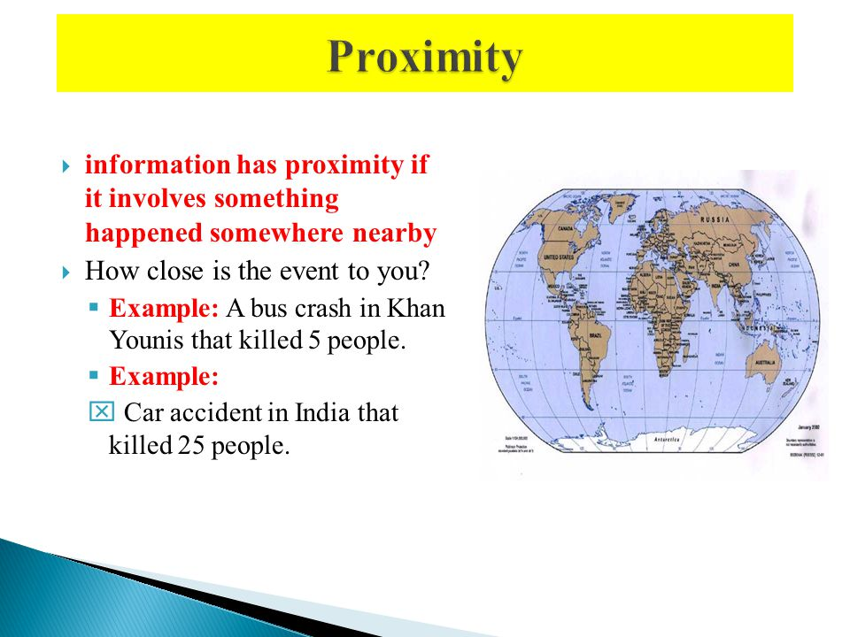 information has proximity if it involves something happened somewhere nearby How close is the event to you? Example: A bus crash in Khan Younis that k