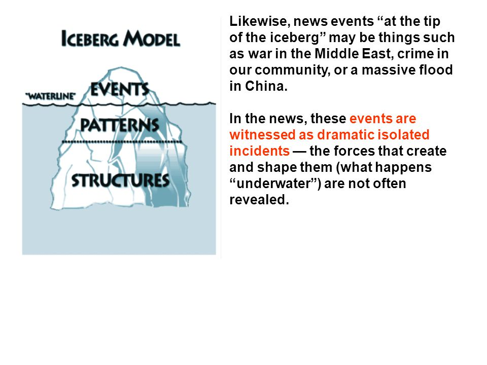 Likewise, news events at the tip of the iceberg may be things such as war in the Middle East, crime in our community, or a massive flood in China. In