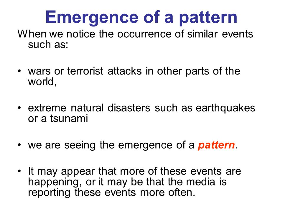 Emergence of a pattern When we notice the occurrence of similar events such as: wars or terrorist attacks in other parts of the world, extreme natural