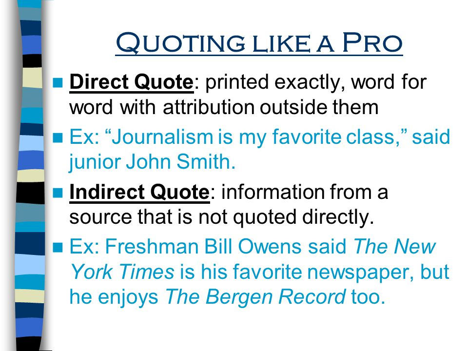 Quoting like a Pro Direct Quote: printed exactly, word for word with attribution outside them Ex: Journalism is my favorite class, said junior John Smith.
