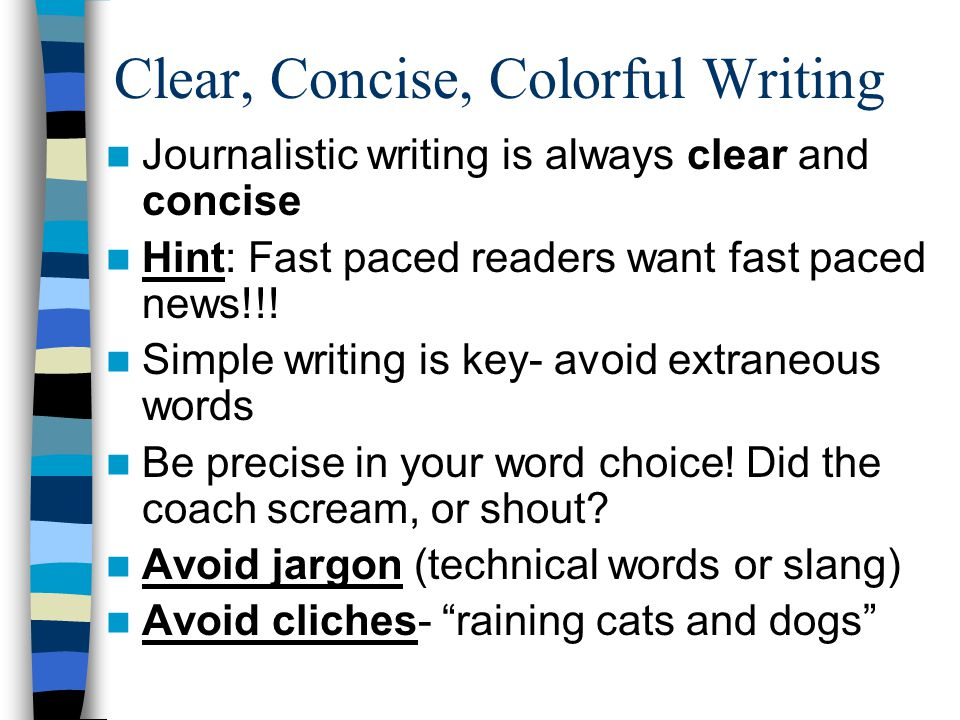 Clear, Concise, Colorful Writing Journalistic writing is always clear and concise Hint: Fast paced readers want fast paced news!!.