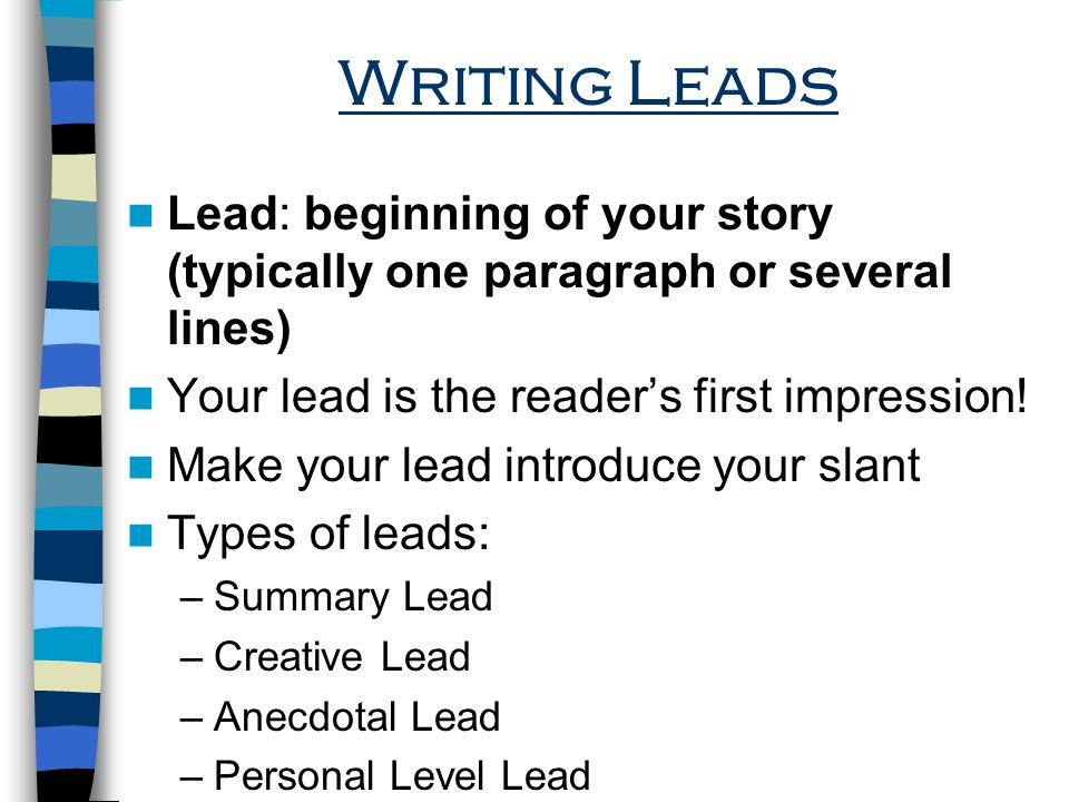 Writing Leads Lead: beginning of your story (typically one paragraph or several lines) Your lead is the readers first impression.