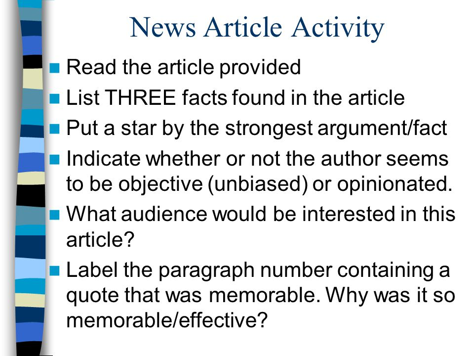 News Article Activity Read the article provided List THREE facts found in the article Put a star by the strongest argument/fact Indicate whether or not the author seems to be objective (unbiased) or opinionated.
