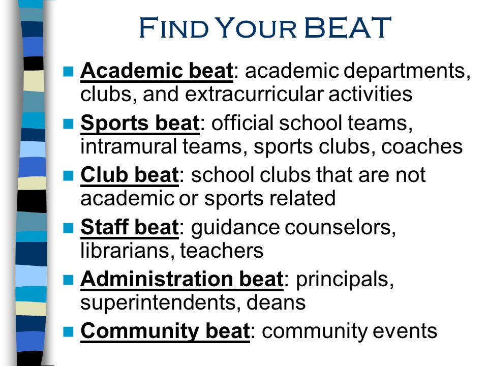 Find Your BEAT Academic beat: academic departments, clubs, and extracurricular activities Sports beat: official school teams, intramural teams, sports clubs, coaches Club beat: school clubs that are not academic or sports related Staff beat: guidance counselors, librarians, teachers Administration beat: principals, superintendents, deans Community beat: community events