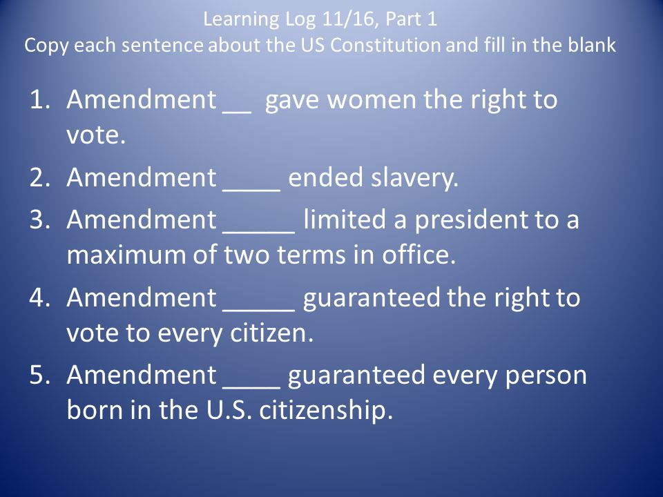 Learning Log 11/16, Part 1 Copy each sentence about the US Constitution and fill in the blank 1.Amendment __ gave women the right to vote. 2.Amendment
