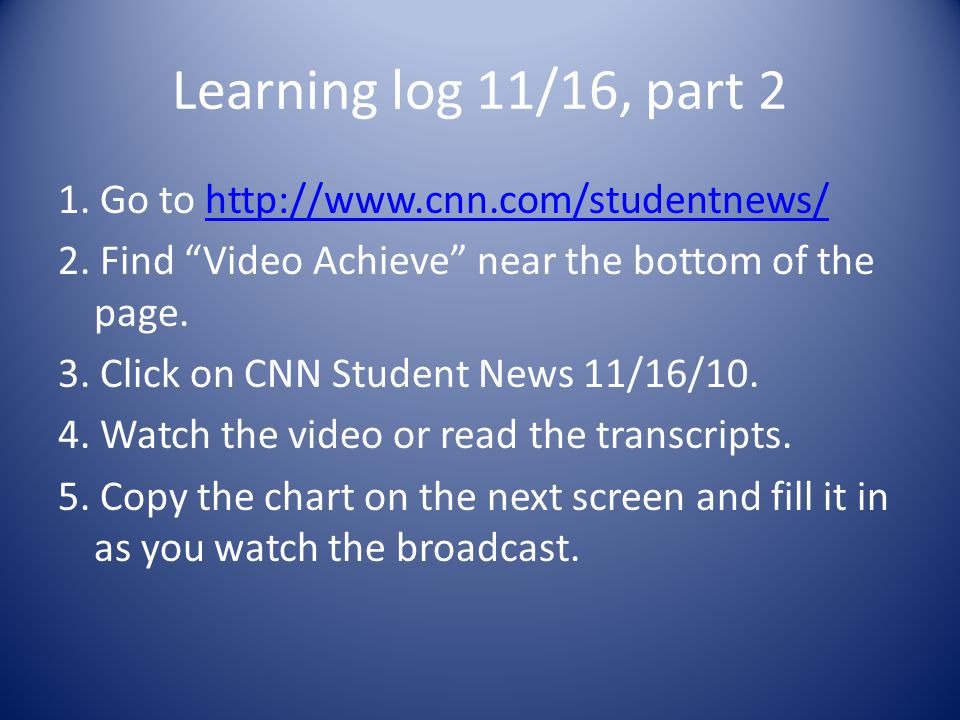 Learning log 11/16, part 2 1. Go to http://www.cnn.com/studentnews/http://www.cnn.com/studentnews/ 2. Find Video Achieve near the bottom of the page.