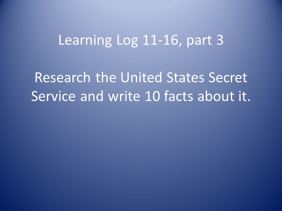 Learning Log 11-16, part 3 Research the United States Secret Service and write 10 facts about it.