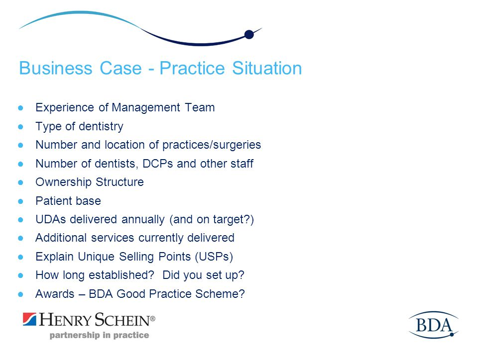 Business Case - Practice Situation Experience of Management Team Type of dentistry Number and location of practices/surgeries Number of dentists, DCPs