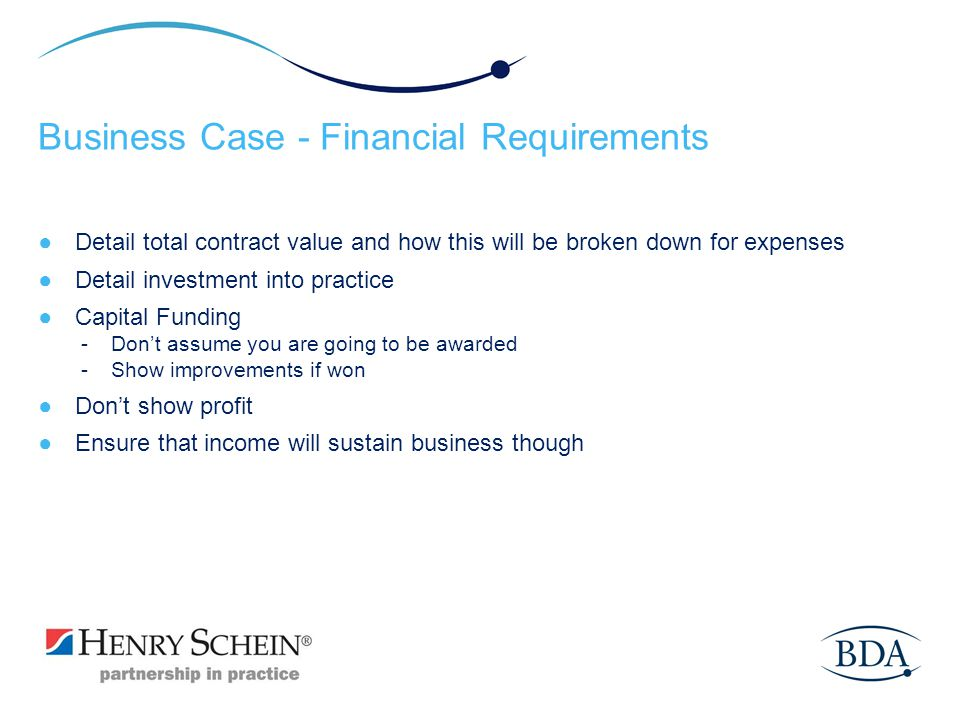 Business Case - Financial Requirements Detail total contract value and how this will be broken down for expenses Detail investment into practice Capit