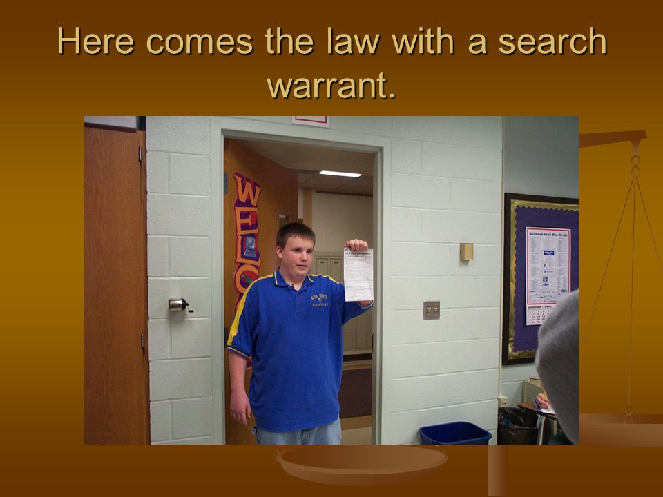 Here comes the law with a search warrant.