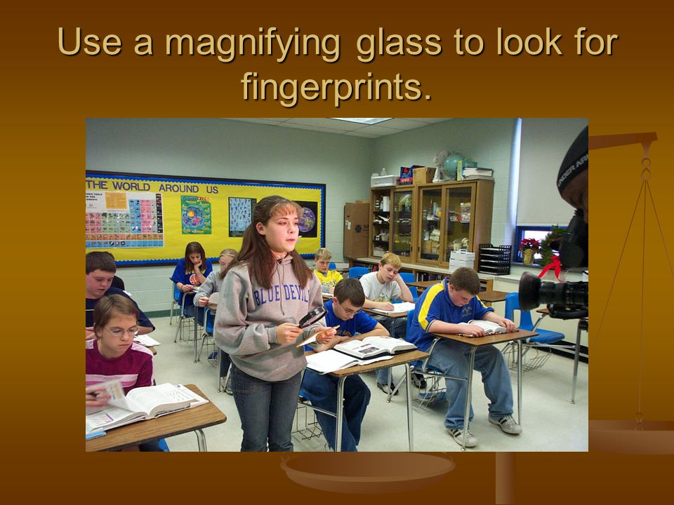 Use a magnifying glass to look for fingerprints.