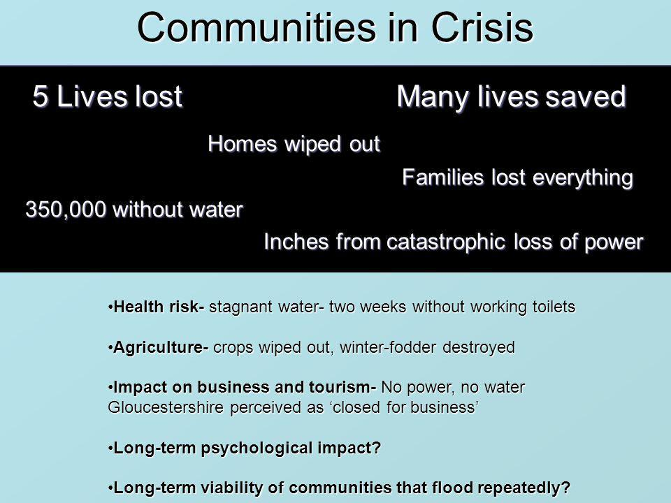Communities in Crisis 5 Lives lost Many lives saved Homes wiped out Homes wiped out Families lost everything Families lost everything 350,000 without water 350,000 without water Inches from catastrophic loss of power Inches from catastrophic loss of power Health risk- stagnant water- two weeks without working toiletsHealth risk- stagnant water- two weeks without working toilets Agriculture- crops wiped out, winter-fodder destroyedAgriculture- crops wiped out, winter-fodder destroyed Impact on business and tourism- No power, no water Gloucestershire perceived as closed for businessImpact on business and tourism- No power, no water Gloucestershire perceived as closed for business Long-term psychological impact Long-term psychological impact.