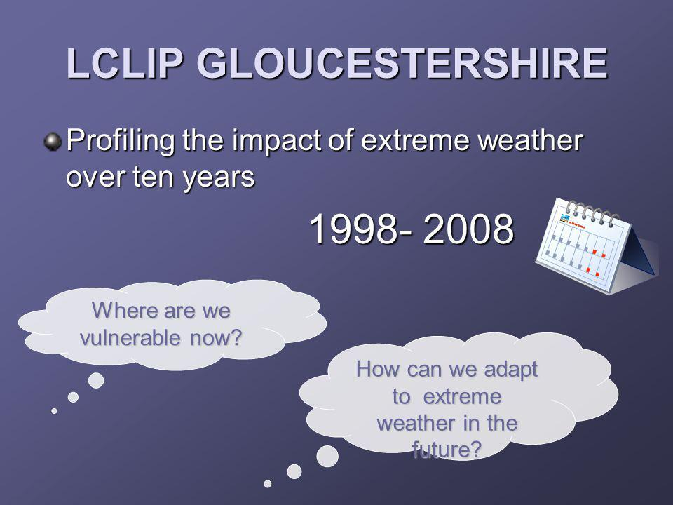 LCLIP GLOUCESTERSHIRE Profiling the impact of extreme weather over ten years 1998- 2008 1998- 2008 How can we adapt to extreme weather in the future?