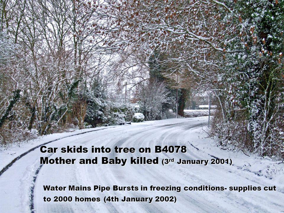 Car skids into tree on B4078 Mother and Baby killed (3 rd January 2001) Water Mains Pipe Bursts in freezing conditions- supplies cut to 2000 homes (4t