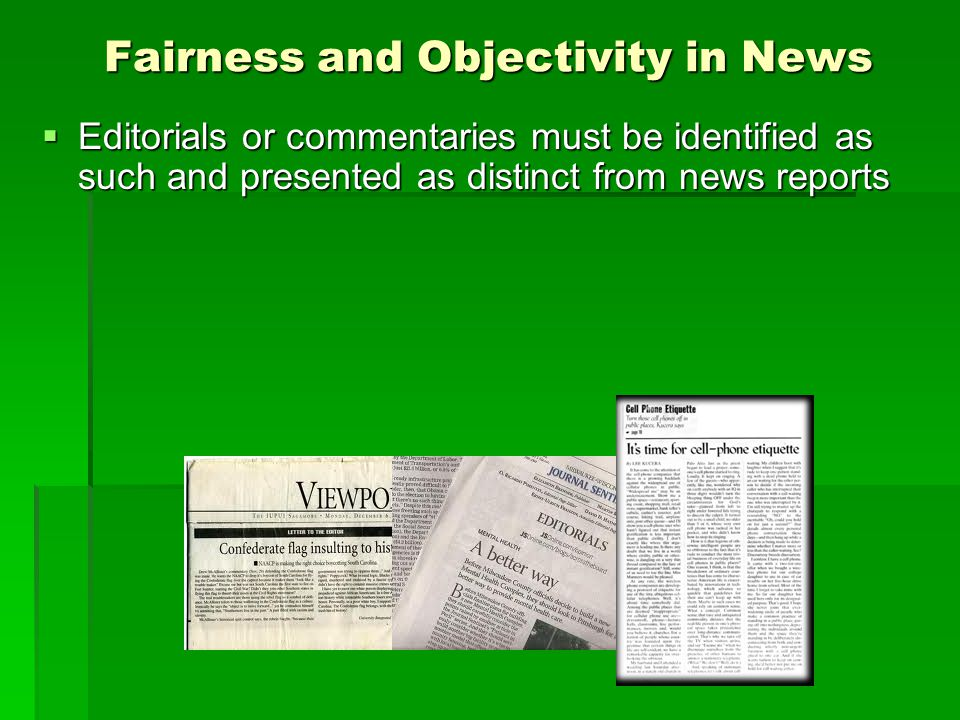 Fairness and Objectivity in News Editorials or commentaries must be identified as such and presented as distinct from news reports Editorials or comme