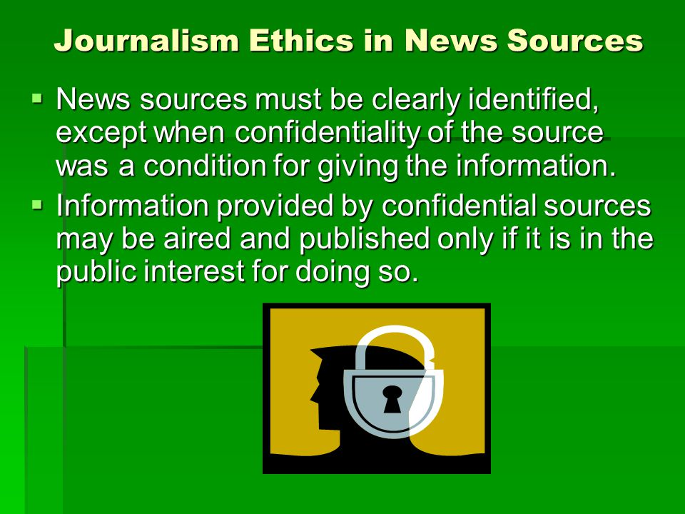 Journalism Ethics in News Sources News sources must be clearly identified, except when confidentiality of the source was a condition for giving the information.