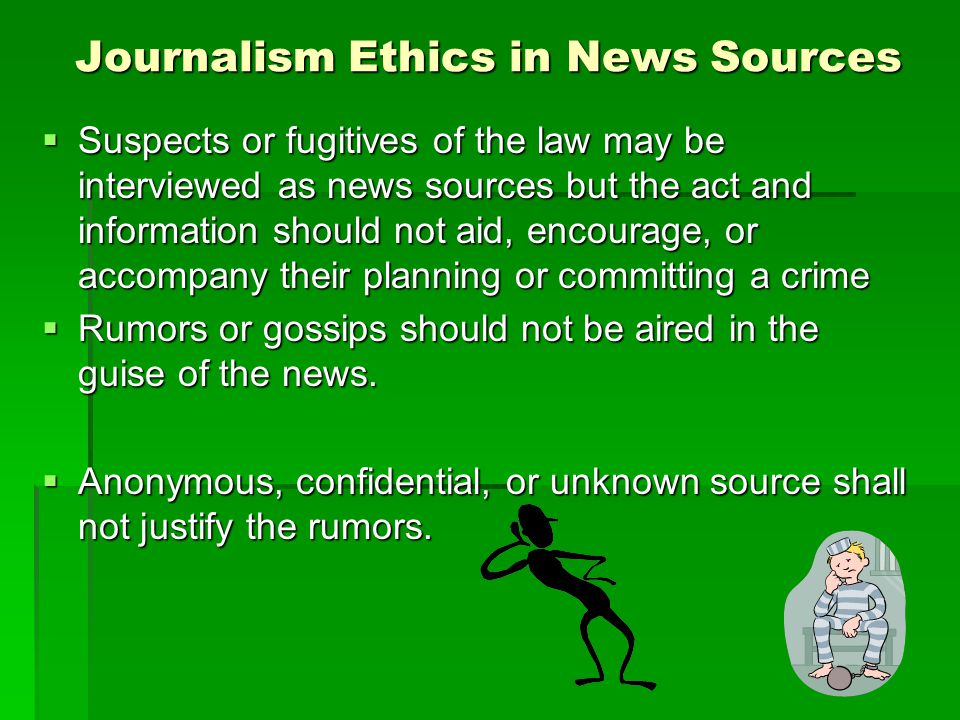 Journalism Ethics in News Sources Suspects or fugitives of the law may be interviewed as news sources but the act and information should not aid, encourage, or accompany their planning or committing a crime Suspects or fugitives of the law may be interviewed as news sources but the act and information should not aid, encourage, or accompany their planning or committing a crime Rumors or gossips should not be aired in the guise of the news.