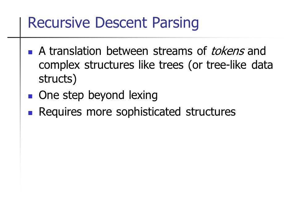 Recursive Descent Parsing A translation between streams of tokens and complex structures like trees (or tree-like data structs) One step beyond lexing Requires more sophisticated structures