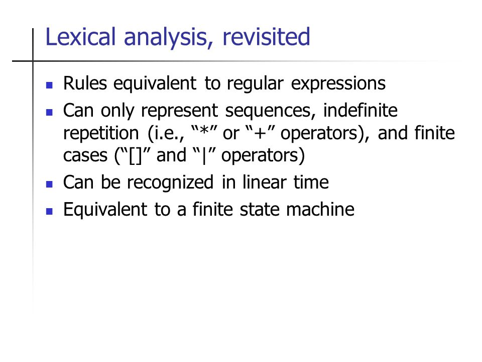 Lexical analysis, revisited Rules equivalent to regular expressions Can only represent sequences, indefinite repetition (i.e., * or + operators), and finite cases ([] and | operators) Can be recognized in linear time Equivalent to a finite state machine