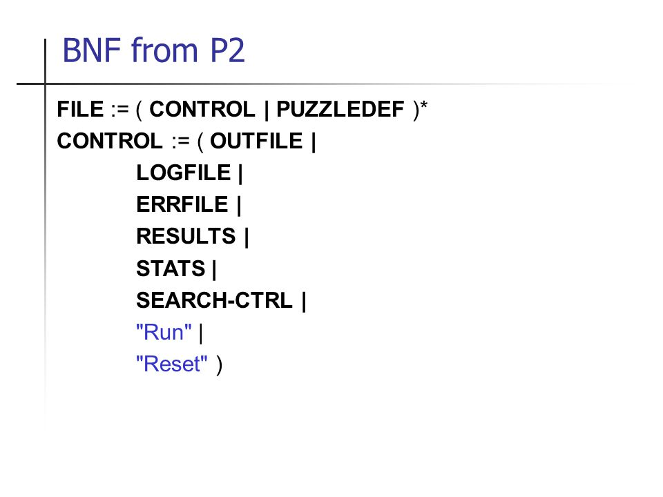 BNF from P2 FILE := ( CONTROL | PUZZLEDEF )* CONTROL := ( OUTFILE | LOGFILE | ERRFILE | RESULTS | STATS | SEARCH-CTRL | Run | Reset )