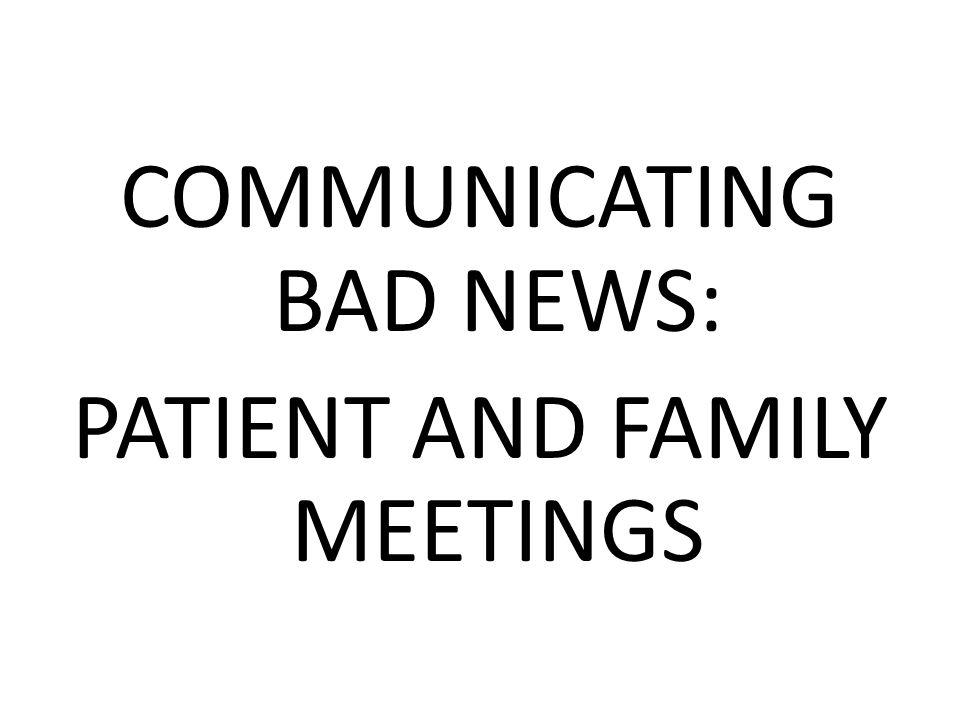 COMMUNICATING BAD NEWS: PATIENT AND FAMILY MEETINGS