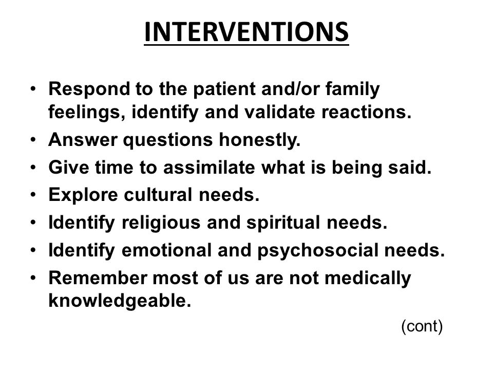 INTERVENTIONS Respond to the patient and/or family feelings, identify and validate reactions. Answer questions honestly. Give time to assimilate what