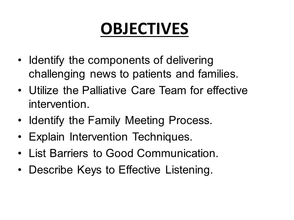 OBJECTIVES Identify the components of delivering challenging news to patients and families. Utilize the Palliative Care Team for effective interventio