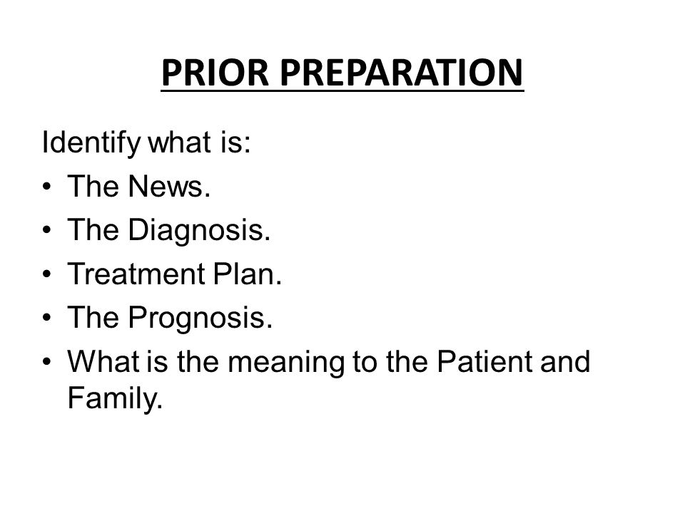 PRIOR PREPARATION Identify what is: The News. The Diagnosis. Treatment Plan. The Prognosis. What is the meaning to the Patient and Family.