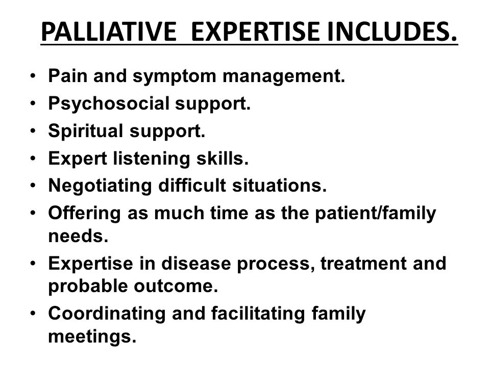 PALLIATIVE EXPERTISE INCLUDES. Pain and symptom management. Psychosocial support. Spiritual support. Expert listening skills. Negotiating difficult si