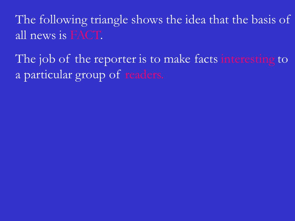 The following triangle shows the idea that the basis of all news is FACT. The job of the reporter is to make facts interesting to a particular group o