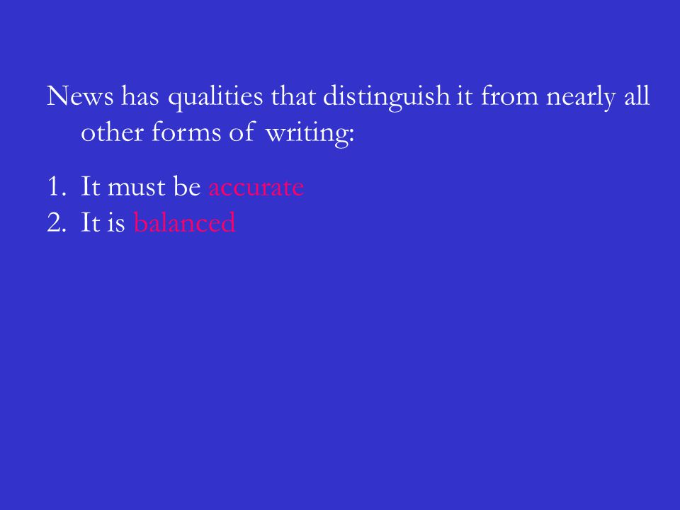 News has qualities that distinguish it from nearly all other forms of writing: 1.It must be accurate 2.It is balanced
