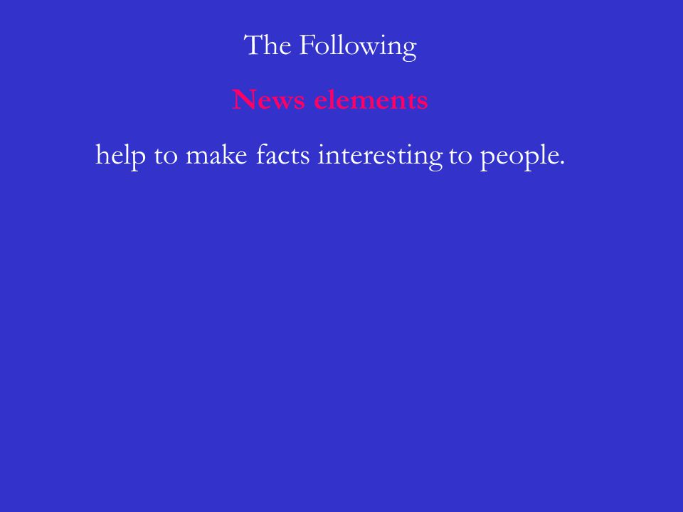 The Following News elements help to make facts interesting to people.