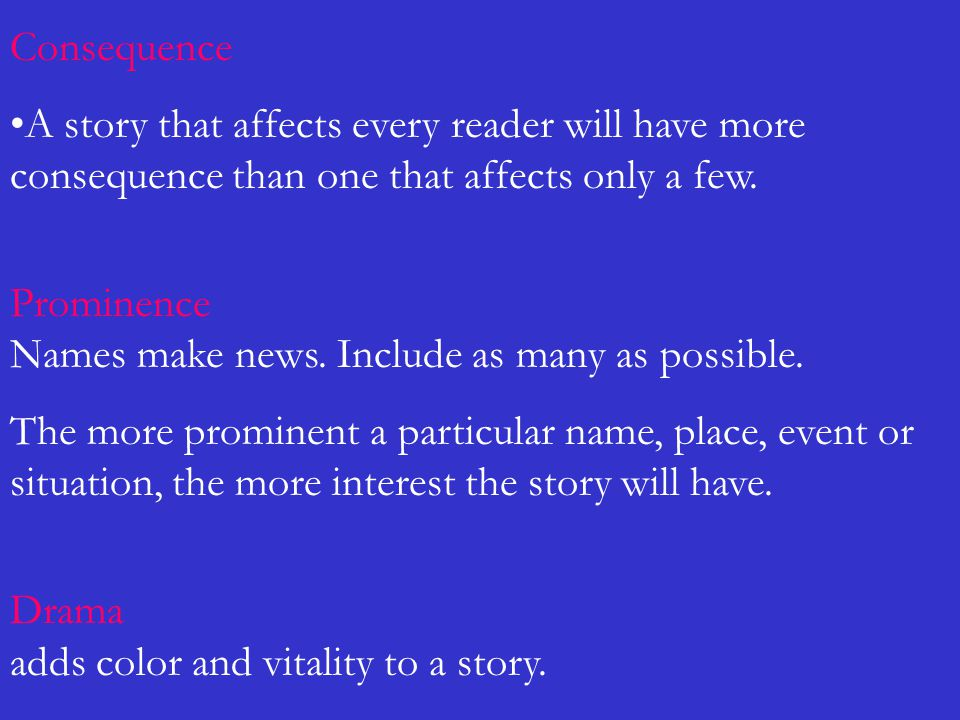 Consequence A story that affects every reader will have more consequence than one that affects only a few. Prominence Names make news. Include as many