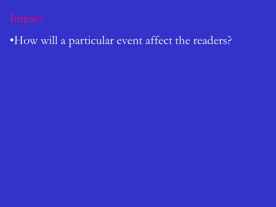 Impact How will a particular event affect the readers?