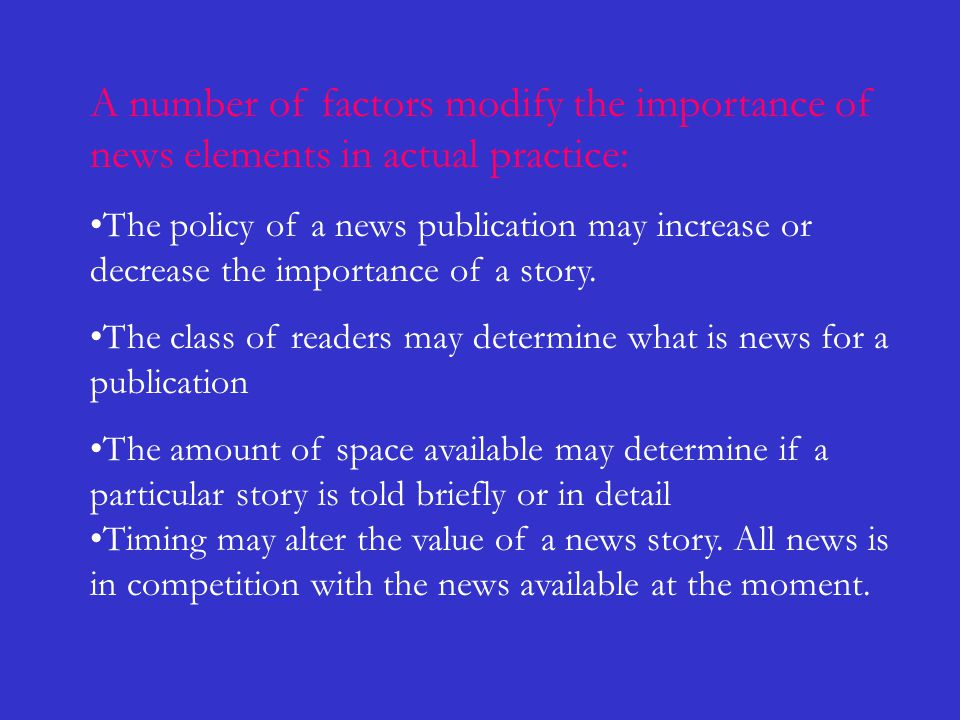 A number of factors modify the importance of news elements in actual practice: The policy of a news publication may increase or decrease the importanc