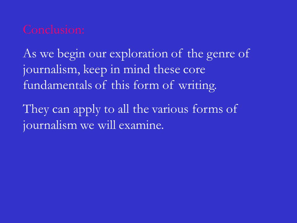 Conclusion: As we begin our exploration of the genre of journalism, keep in mind these core fundamentals of this form of writing. They can apply to al