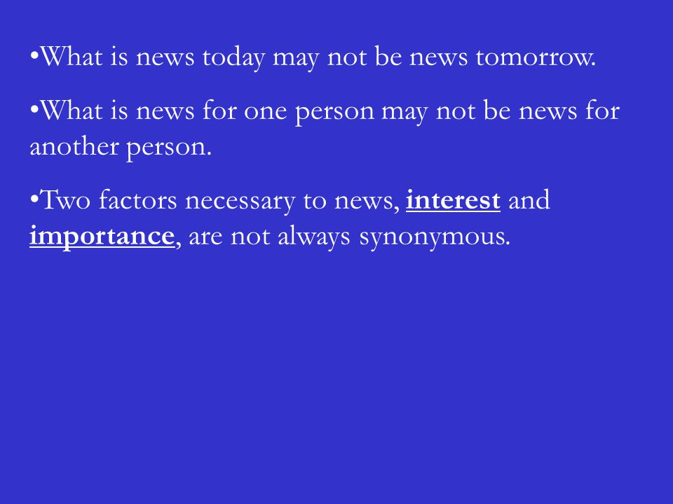 What is news today may not be news tomorrow. What is news for one person may not be news for another person. Two factors necessary to news, interest a