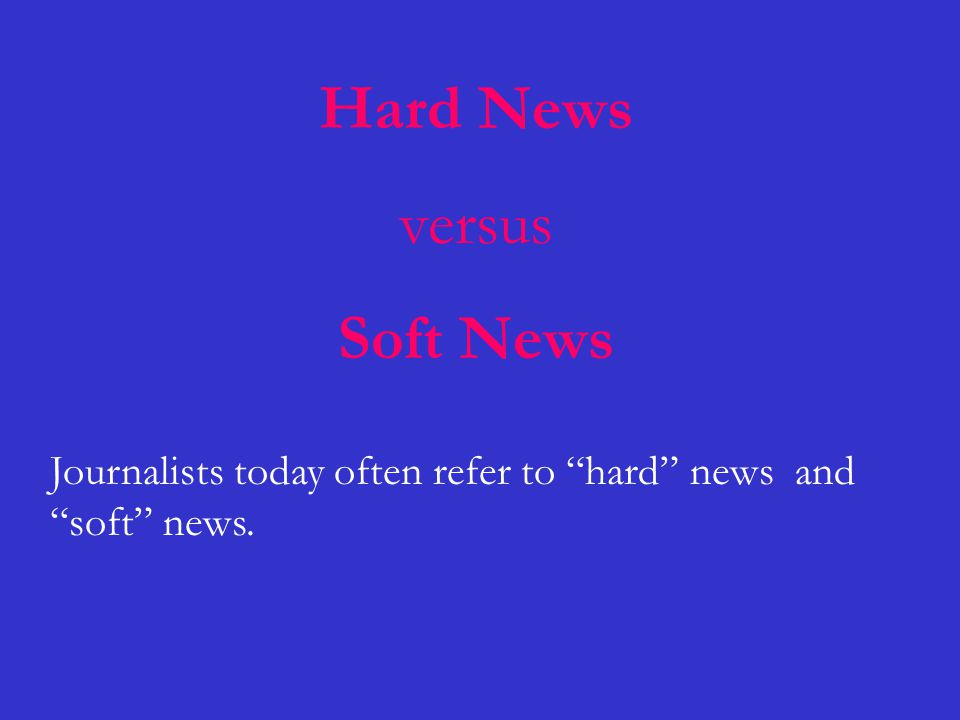 Hard News versus Soft News Journalists today often refer to hard news and soft news.